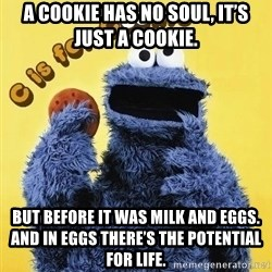 cookie monster  - A cookie has no soul, it's just a cookie. But before it was milk and eggs. And in eggs there's the potential for life.