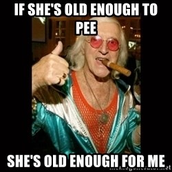 Jimmy Saville 1 - If she's old enough to pee she's old enough for me