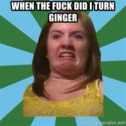 Disgusted Ginger - WHEN THE FUCK DID I TURN GINGER