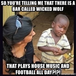 Skeptical third-world kid - So you're telling me that there is a bar called wicked wolf that plays house music and football all day?!?!