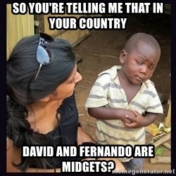 Skeptical third-world kid - So You're telling me that in your country David and fernando are midgets?