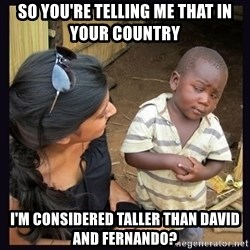 Skeptical third-world kid - so you're telling me that in your country I'm considered taller than david and fernando?