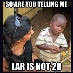 Skeptical third-world kid - So are you telling me LaR is not 28