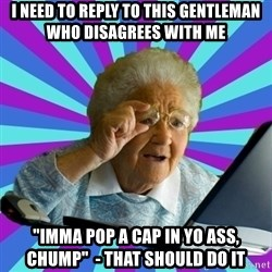"""old lady - I need to reply to this gentleman who disagrees with me """"imma pop a cap in yo ass, chump""""  - that should do it"""