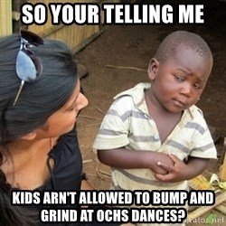 Skeptical 3rd World Kid - so your telling me kids arn't allowed to bump and grind at ochs dances?