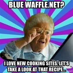 old lady - blue waffle.net? i love new cooking sites. let's take a look at that recipe...