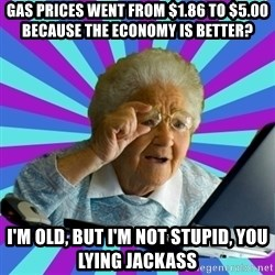 old lady - gas prices went from $1.86 to $5.00 because the economy is better? I'm old, but I'm not stupid, you lying jackass