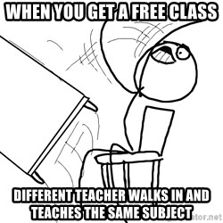 Desk Flip Rage Guy - when you get a free class different teacher walks in and teaches the same subject