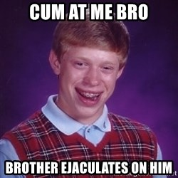 Bad Luck Brian - Cum at me bro brother ejaculates on him