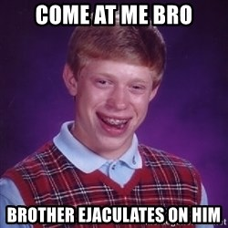 Bad Luck Brian - come at me bro brother ejaculates on him
