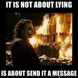 Not about the money joker - It is not about lying is about send it a message