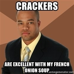 Successful Black Man - Crackers are excellent with my french onion soup