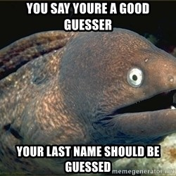 Lame joke eel - you say youre a good guesser your last name should be guessed