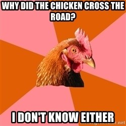 Anti Joke Chicken - why did the chicken cross the road? i don't know either
