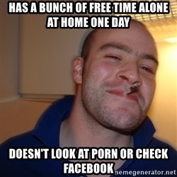 Good Guy Greg - has a bunch of free time alone at home one day doesn't look at porn or check facebook
