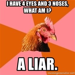 Anti Joke Chicken - i have 4 eyes and 3 noses, what am i? a liar.