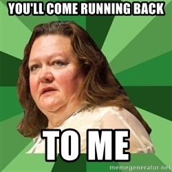 Dumb Whore Gina Rinehart - You'll come running back to me
