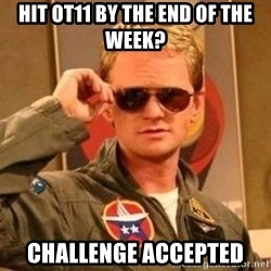 Deal with it barney - Hit OT11 by the End of the Week? Challenge Accepted