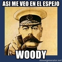 your country needs you - asi me veo en el espejo  woody