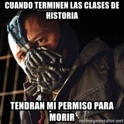 Only then you have my permission to die - cuando terminen las clases de historia tendran mi permiso para morir
