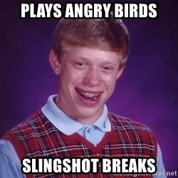 Bad Luck Brian - PLays angry birds slingshot breaks