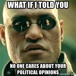 What If I Told You - what if i told you no one cares about your political opinions