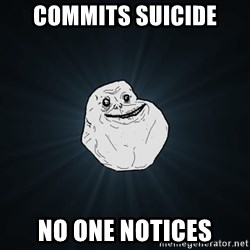 Forever Alone - commits suicide no one notices