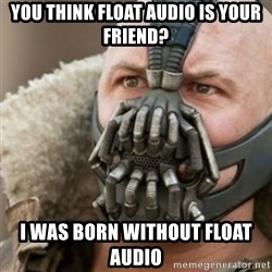 Bane - you think float audio is your friend? I WAS BORN WITHOUT FLOAT AUDIO