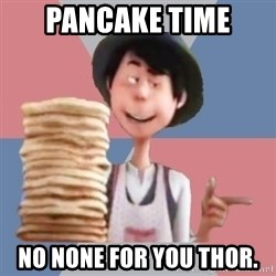Aroused Once-ler - pancake time no none for you thor.