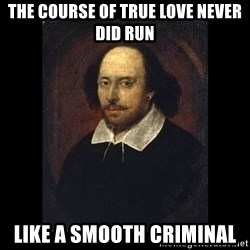 William Shakespeare - The course of true love never did run  LIKE A SMOOTH CRIMINAL