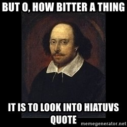 William Shakespeare - But O, how bitter a thing  IT IS TO LOOK INTO HIATUVS QUOTE
