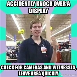 Average Retail Employee - accidently knock over a display check for cameras and witnesses, leave area quickly