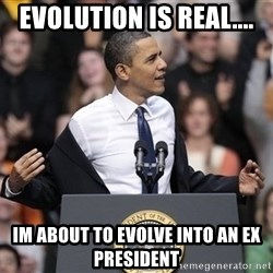 obama come at me bro - EVOLUTION IS REAL.... IM ABOUT TO EVOLVE INTO AN EX PRESIDENT