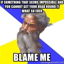 Advice God - IF SOMETHING THAT SEEMS IMPOSSIBLE AND YOU CANNOT GET YOUR HEAD ROUND IT WHAT SO EVER BLAME ME