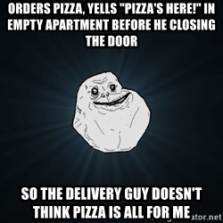 "Forever Alone - ORDERS PIZZA, YELLS ""PIZZA'S HERE!"" IN EMPTY APARTMENT BEFORE HE CLOSING THE DOOR SO THE DELIVERY GUY DOESN'T THINK PIZZA IS ALL FOR ME"