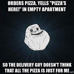 "Forever Alone - ORDERS PIZZA, YELLS ""PIZZA'S HERE!"" IN EMPTY APARTMENT SO THE DELIVERY GUY DOESN'T THINK THAT ALL THE PIZZA IS JUST FOR ME"