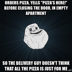 "Forever Alone - ORDERS PIZZA, YELLS ""PIZZA'S HERE!"" BEFORE CLOSING THE DOOR, IN EMPTY APARTMENT SO THE DELIVERY GUY DOESN'T THINK THAT ALL THE PIZZA IS JUST FOR ME"