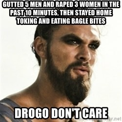 Khal Drogo - gutted 5 men and raped 3 women in the past 10 minutes, then stayed home toking and eating bagle bites Drogo don't care