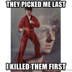 Karate Kid - THEY PICKED ME LAST I KILLED THEM FIRST