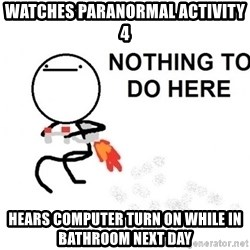 Nothing To Do Here (Draw) - Watches Paranormal Activity 4 Hears computer turn on while in bathroom next day