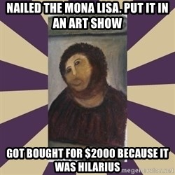 Retouched Ecce Homo - nailed the mona lisa. put it in an art show  got bought for $2000 because it was hilarius