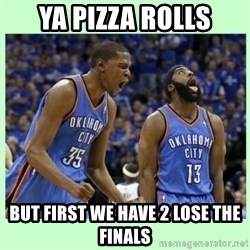 durant harden - YA PIZZA ROLLS BUT FIRST WE HAVE 2 LOSE THE FINALS