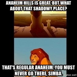 Lion King Shadowy Place - Anaheim Hills is great. But what about that shadowy place? That's regular Anaheim. You must never go there, Simba.