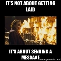 Joker's Message - It's Not About Getting Laid It's About Sending A Message