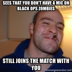 Good Guy Greg - sees that you don't have a mic on black ops zombies still joins the match with you