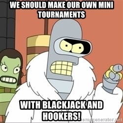 Bender PIMP 2 - We should make our own mini tournaments with blackjack and hookers!