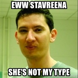 Scumbag Edu Testosterona - EWW STAVREENA  SHE'S NOT MY TYPE