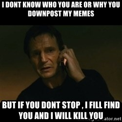 liam neeson taken - i dont know who you are or why you downpost my memes but if you dont stop , i fill find you and i will kill you