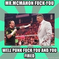 CM Punk Apologize! - MR.MCMAHON FUCK YOU  WELL PUNK FUCK YOU AND YOU FIRED