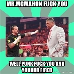 CM Punk Apologize! - MR.MCMAHON FUCK YOU WELL PUNK FUCK YOU AND YOURRR FIRED